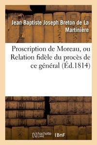 Jean Baptiste Joseph Breton de La Martinière - Proscription de Moreau, ou Relation fidèle du procès de ce général ; notice sur sa vie publique.