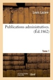 Louis Lazare - Publications administratives. Tome 1.