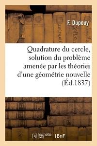Dupouy - Quadrature du cercle, solution du problème amenée par les théories d'une géométrie nouvelle.
