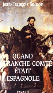 Jean-François Solnon - Quand la Franche-Comté était espagnole.
