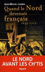 Jean-Michel Lambin - Quand le Nord devenait français (1635-1713).