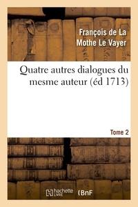 François de La Mothe Le Vayer - Quatre autres dialogues du mesme auteur faits comme les precedens à l'imitation des anciens. T2.
