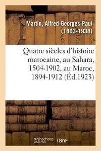 Alfred-Georges-Paul Martin - Quatre siècles d'histoire marocaine, au Sahara, 1504-1902, au Maroc, 1894-1912.