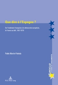 Pablo Martin-Paneda - Que dire à l'Espagne ? - De l'isolement franquiste à la démocratie européiste, la France au défi, 1957-1979.