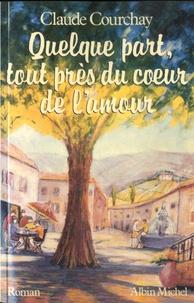 Claude Courchay - Quelque part, tout près du coeur de l'amour.