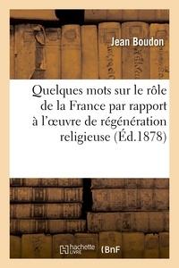 Jean Boudon - Quelques mots sur le rôle de la France par rapport à l'oeuvre de régénération religieuse.