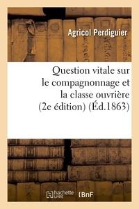 Agricol Perdiguier - Question vitale sur le compagnonnage et la classe ouvrière (2e édition) (Éd.1863).