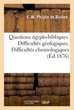 F.-M. Philpin de Rivière - Questions égypto-bibliques. Difficultés géologiques. Difficultés chronologiques. Difficultés.