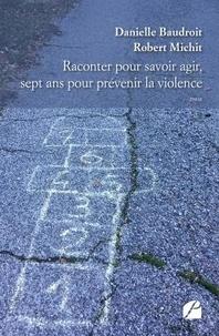 Robert Michit et Danielle Baudroit - Raconter pour savoir agir, sept ans pour prévenir la violence.