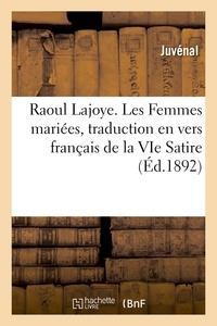 Juvénal - Raoul Lajoye. Les Femmes mariées, traduction en vers français de la VIe Satire.