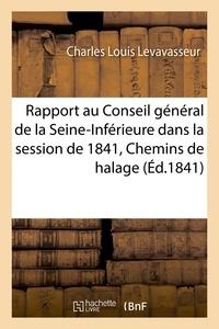 Charles Louis Levavasseur - Rapport au Conseil général de la Seine-Inférieure dans la session de 1841. Chemins de halage.