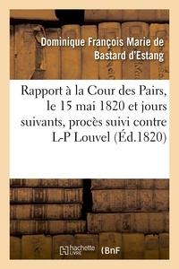 Dominique François Marie Bastard d'Estang (de) - Rapport fait à la Cour des Pairs, le 15 mai 1820 et jours suivants, par l'un des pairs commis.