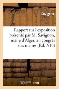 Savignon - Rapport sur l'exposition présenté par M. Savignon, maire d'Alger, au congrès des maires.