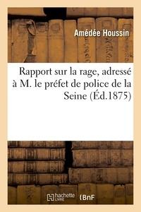 Amédée Houssin - Rapport sur la rage, adressé à M. le préfet de police de la Seine.