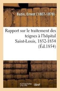 Ernest Bazin - Rapport sur le traitement des teignes à l'hôpital Saint-Louis, 1852-1854.