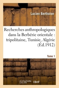 Ernest Chantre et Lucien Bertholon - Recherches anthropologiques dans la Berbérie orientale : tripolitaine, Tunisie, Algérie. T. 1.