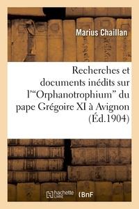 Marius Chaillan - Recherches et documents inédits sur l' Orphanotrophium  du pape Grégoire XI à Avignon.