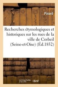 Pinard - Recherches étymologiques et historiques sur les rues de la ville de Corbeil Seine-et-Oise.