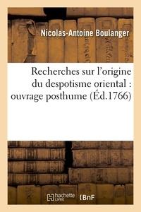 Nicolas-Antoine Boulanger - Recherches sur l'origine du despotisme oriental : ouvrage posthume (Éd.1766).