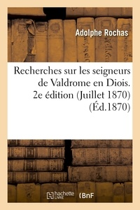 Adolphe Rochas - Recherches sur les seigneurs de Valdrome en Diois. 2e édition (Juillet 1870).