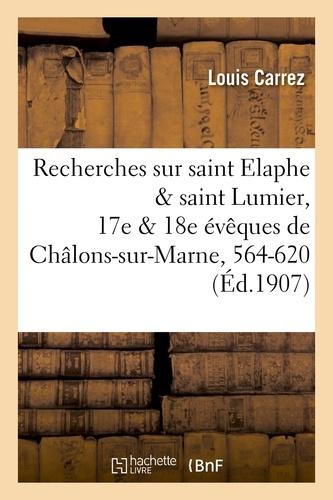 Louis Carrez - Recherches sur saint Elaphe & saint Lumier, 17e & 18e évêques de Châlons-sur-Marne, 564-620.