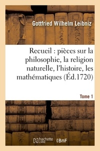 Gottfried Wilhelm Leibniz - Recueil de diverses pièces sur la philosophie, la religion naturelle, l'histoire, Tome 1.
