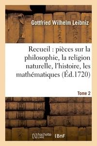 Gottfried Wilhelm Leibniz - Recueil de diverses pièces sur la philosophie, la religion naturelle, l'histoire, Tome 2.