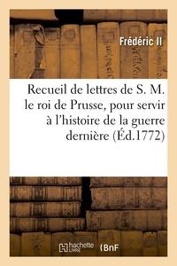 Frédéric II - Recueil de lettres de S. M. le roi de Prusse, pour servir à l'histoire de la guerre dernière.