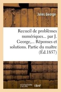 Jules George - Recueil de problèmes numériques. Réponses et solutions. Partie du maître.