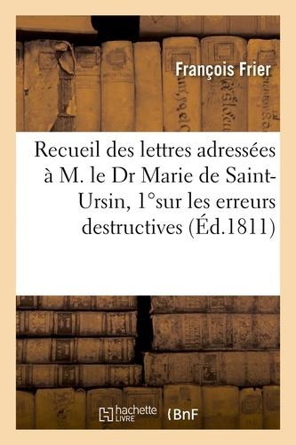 Recueil des lettres adressées à M. le Dr Marie de Saint-Ursin, 1ºsur les erreurs destructives