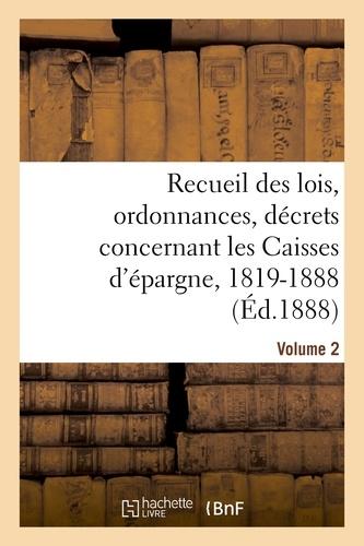 Hachette BNF - Recueil des lois, ordonnances, décrets concernant les Caisses d'épargne, 1819-1888. Volume 2.