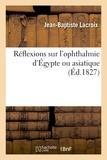 Jean-baptiste Lacroix - Réflexions sur l'ophthalmie d'Égypte ou asiatique, suivies de l'histoire d'une affection de ce genre.