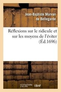 Jean-Baptiste Morvan de Bellegarde - Réflexions sur le ridicule et sur les moyens de l'éviter, les moeurs & les différens caractères.