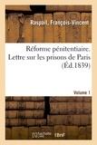 François-Vincent Raspail - Réforme pénitentiaire. Lettre sur les prisons de Paris. Volume 1.