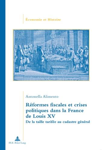 Antonella Alimento - Réformes fiscales et crises politiques dans la France de Louis XV - De la taille tarifée au cadastre général.