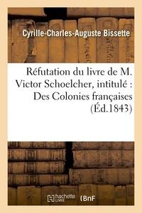 Cyrille-Charles-Auguste Bissette - Réfutation du livre de M. Victor Schoelcher, intitulé : Des Colonies françaises.