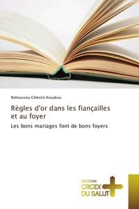 Bohoussou Célestin Kouakou - Règles d'or dans les fiançailles et au foyer - Les bons mariages font de bons foyers.