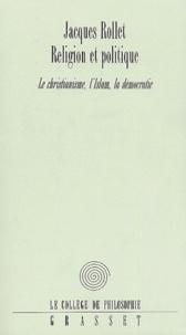 Jacques Rollet - Religion et politique. - Le Christianisme, l'Islam, la démocratie.