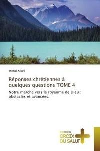 Michel André - Réponses chrétiennes à quelques questions TOME 4 - Notre marche vers le royaume de Dieu : obstacles et avancées..
