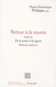 Marie-Dominique Philippe - Retour à la source - Tome 2, De la science à la sagesse - Itinéraire inachevé.