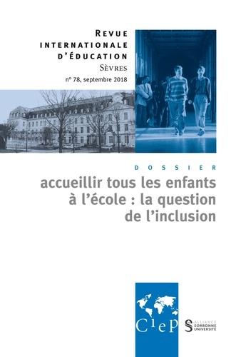 Revue internationale d'éducation N° 78, Septembre 201 Accueillir tous les enfants à l'école : la question de l'inclusion