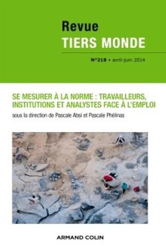 Pascale Absi et Pascale Phélinas - Revue Tiers Monde N° 218, Avril-juin 2 : Se mesurer à la norme : travailleurs, institutions et analystes face à l'emploi.