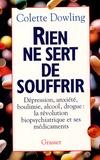 Colette Dowling - Rien ne sert de souffrir - Dépression, anxiété, boulimie, alcool, drogue : la révolution biopsychiatrique et ses médicaments.