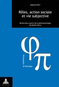 Raphaël Gély - Rôles, action sociale et vie subjective - Recherches à partir de la phénoménologie de Michel Henry.