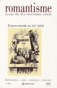 Roland Chollet et Dominique Kalifa - Romantisme N° 136, 2e trimestre : L'oeuvre-monde au XIXe siècle.