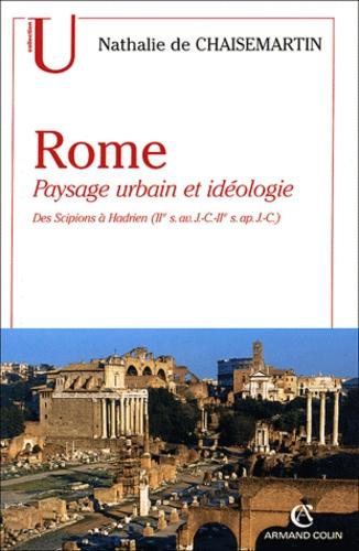 Nathalie de Chaisemartin - Rome - Paysage urbain et idéologie, des Scipions à Hadrien (IIe siècle avant J-C - IIe siècle après J-C).