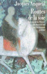 Jacques Anquetil - Routes de la soie - Des déserts de l'Asie aux rives du monde occidental, vingt-deux siècles d'histoire.