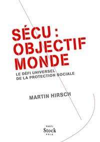 Martin Hirsch - Sécu : Objectif monde - Le défi universel de la protection sociale.