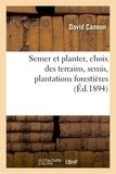 David Cannon - Semer et planter, choix des terrains, semis, plantations forestières et d'agrément,.