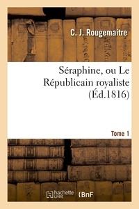 C. J. Rougemaitre - Séraphine, ou Le Républicain royaliste. Tome 1.